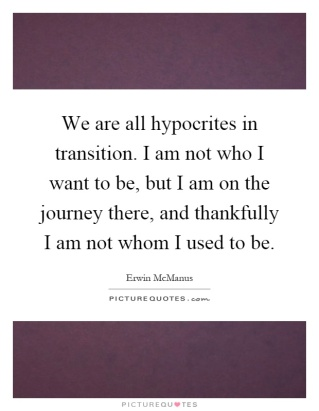 we-are-all-hypocrites-in-transition-i-am-not-who-i-want-to-be-but-i-am-on-the-journey-there-and-quote-1